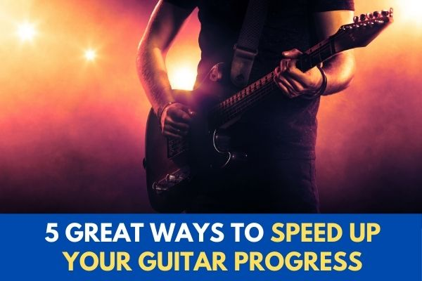 5 Great Ways to Speed Up Your Guitar Progress